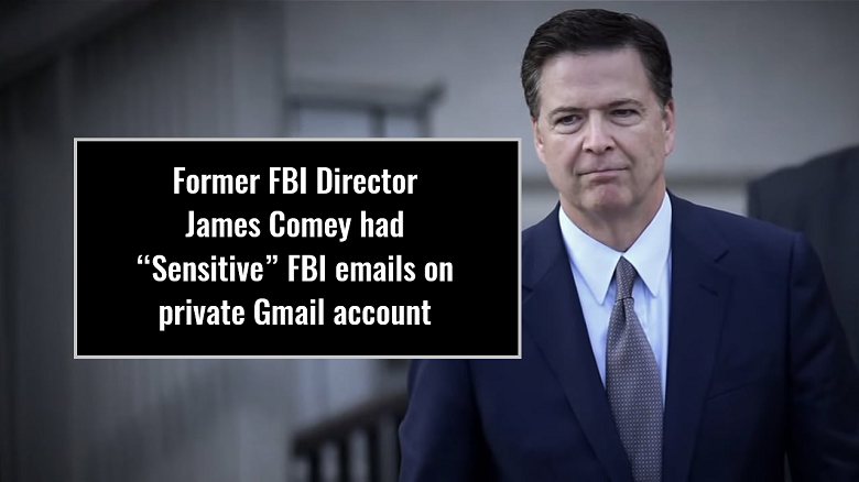 "Former FBI Director James Comey had ""Sensitive"" FBI Emails on Private Gmail Account"