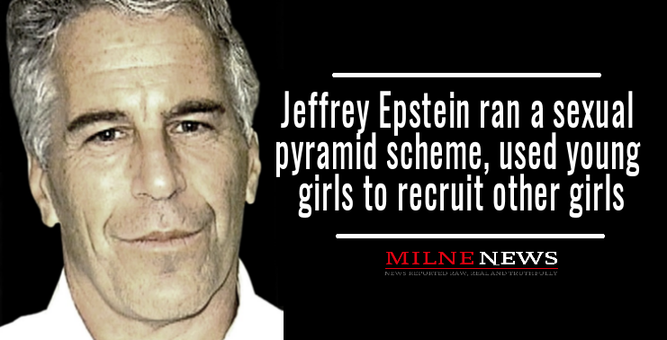 Jeffrey Epstein ran a sexual pyramid scheme, used young girls to recruit other girls