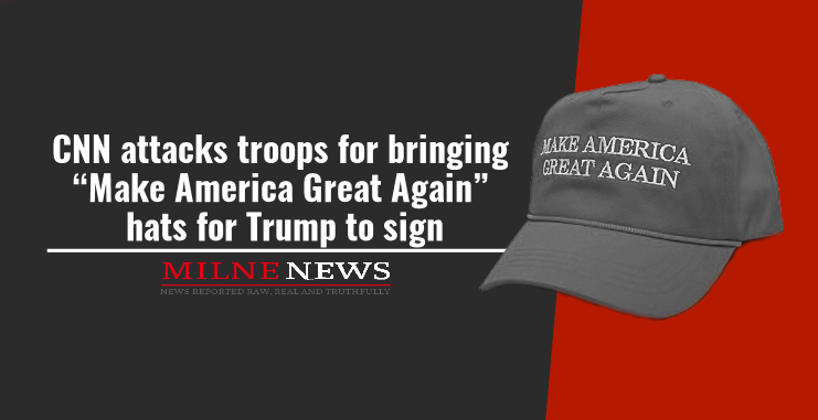 "CNN attacks troops for bringing ""Make America Great Again"" hats for Trump to sign"
