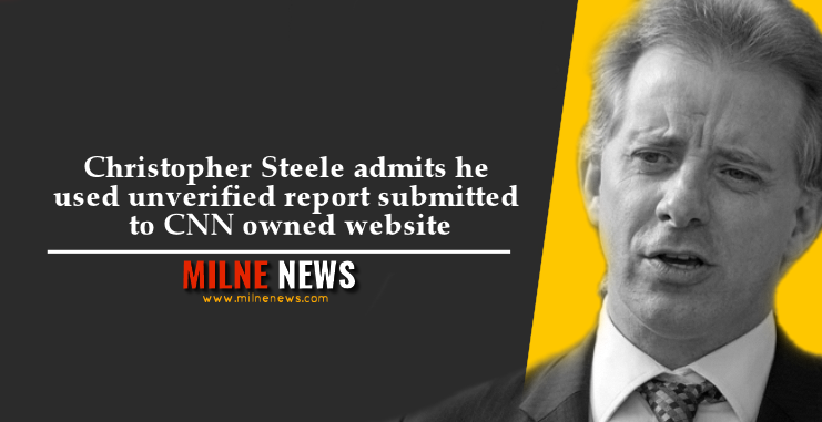 Christopher Steele admits he used unverified report submitted to CNN owned website