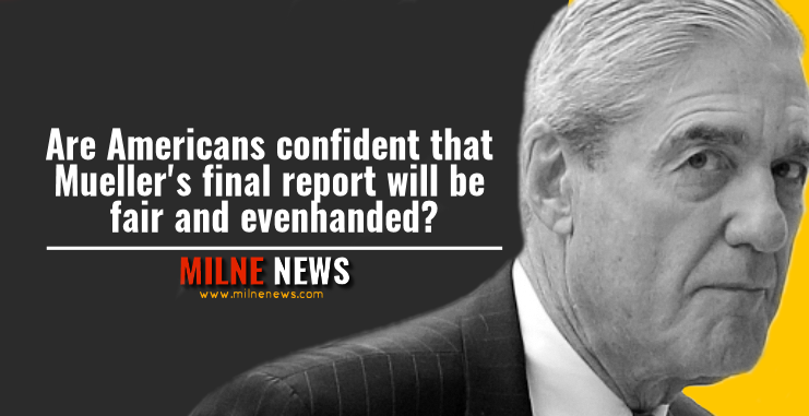 Are Americans confident that Mueller's final report will be fair and evenhanded
