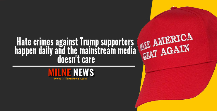 Hate crimes against Trump supporters happen daily and the mainstream media doesn't care