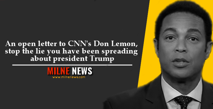 An open letter to CNN's Don Lemon, stop the lie you have been spreading about president Trump