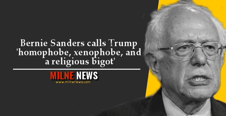 Bernie Sanders calls Trump ' homophobe, xenophobe, and a religious bigot'