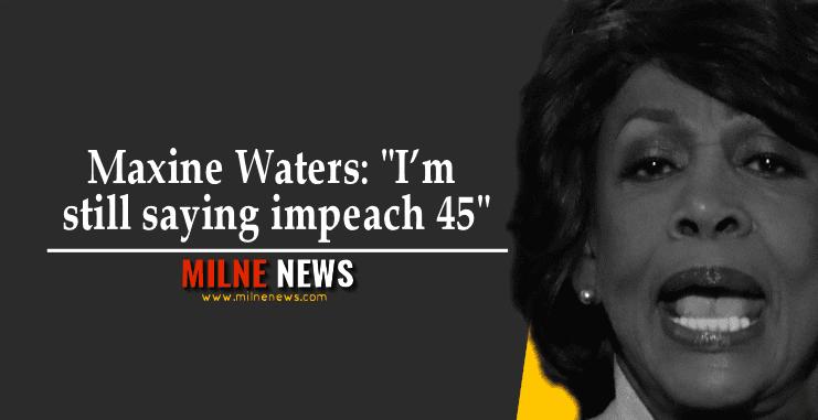 "Maxine Waters: ""I'm still saying impeach 45"""