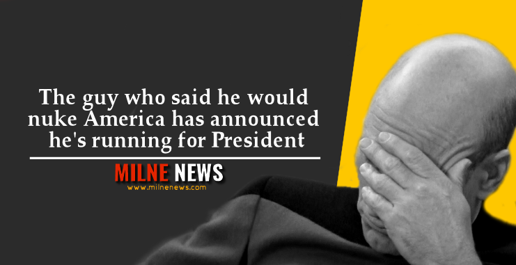 The guy who said he would nuke America has announced he's running for President